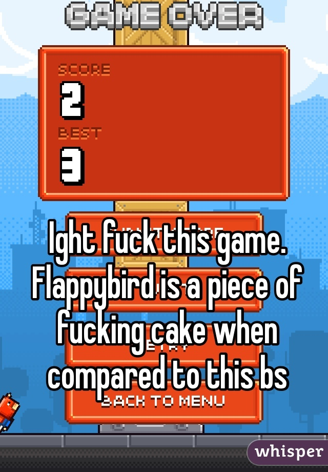 Ight fuck this game. Flappybird is a piece of fucking cake when compared to this bs