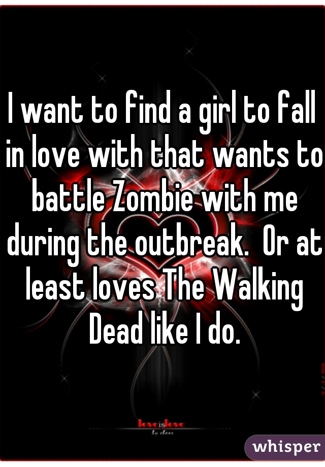 I want to find a girl to fall in love with that wants to battle Zombie with me during the outbreak.  Or at least loves The Walking Dead like I do.