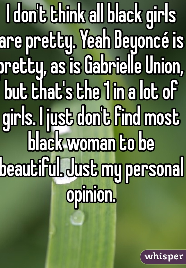 I don't think all black girls are pretty. Yeah Beyoncé is pretty, as is Gabrielle Union, but that's the 1 in a lot of girls. I just don't find most black woman to be beautiful. Just my personal opinion.