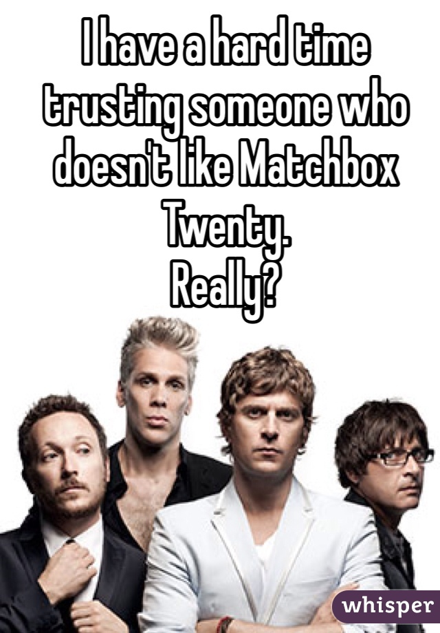 I have a hard time trusting someone who doesn't like Matchbox Twenty.  Really?