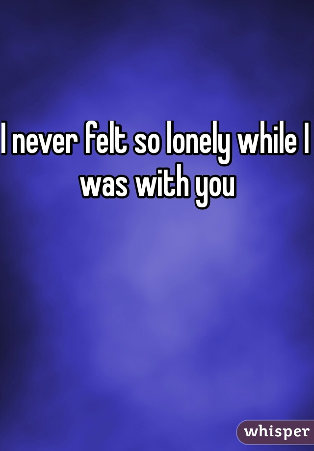I never felt so lonely while I was with you
