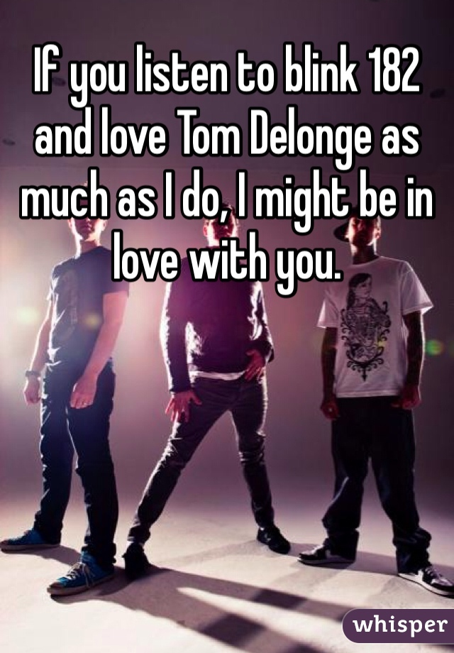 If you listen to blink 182 and love Tom Delonge as much as I do, I might be in love with you.