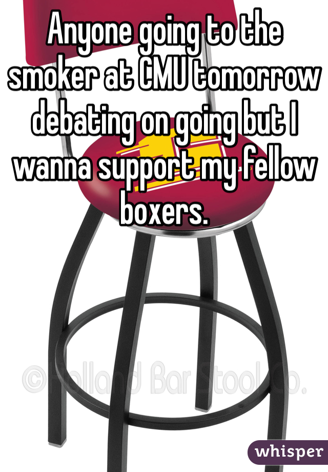 Anyone going to the smoker at CMU tomorrow debating on going but I wanna support my fellow boxers.