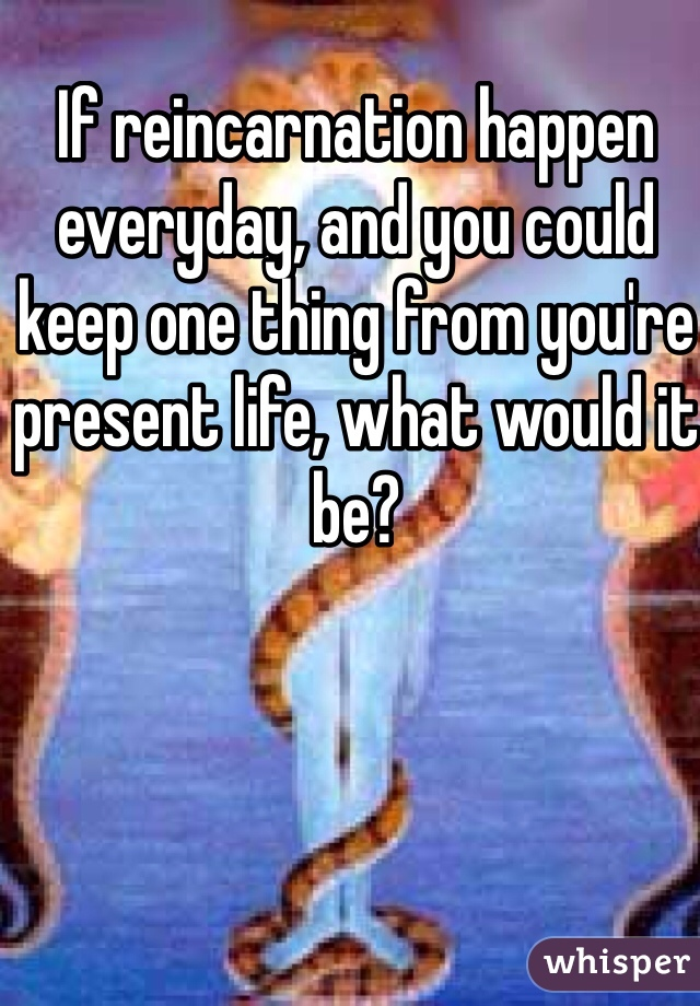 If reincarnation happen everyday, and you could keep one thing from you're present life, what would it be?