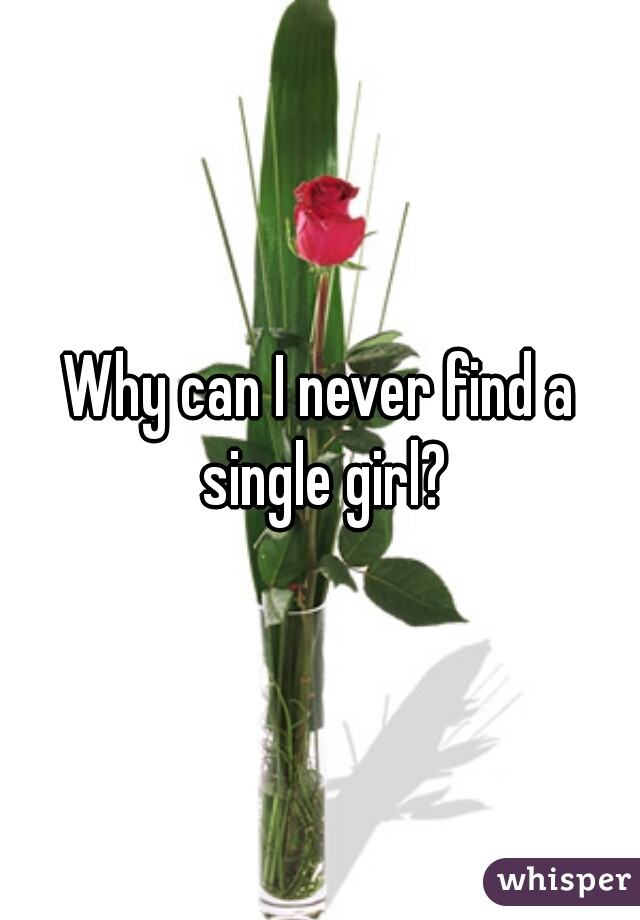 Why can I never find a single girl?