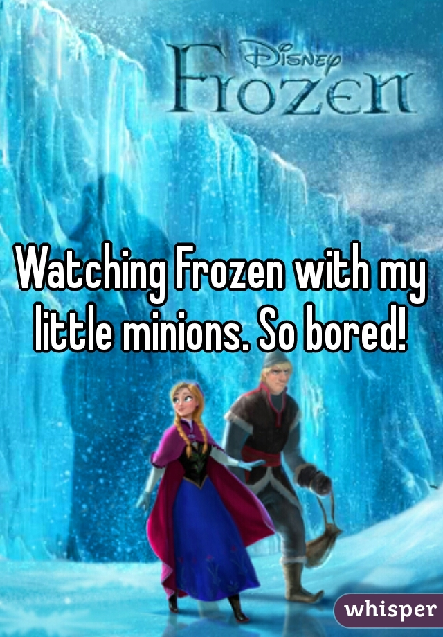 Watching Frozen with my little minions. So bored!