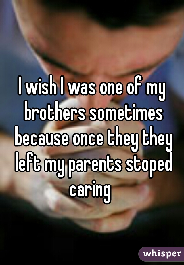 I wish I was one of my brothers sometimes because once they they left my parents stoped caring