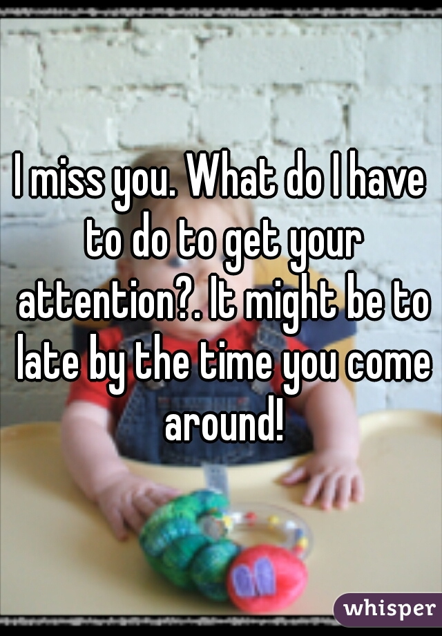 I miss you. What do I have to do to get your attention?. It might be to late by the time you come around!