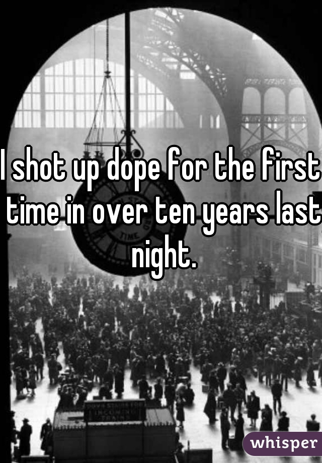 I shot up dope for the first time in over ten years last night.