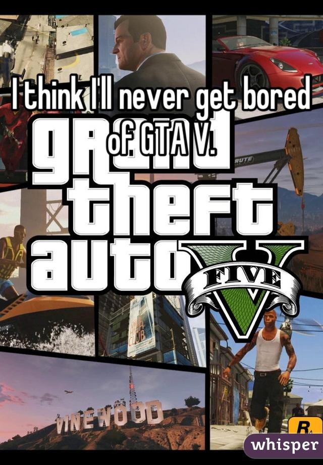I think I'll never get bored of GTA V.