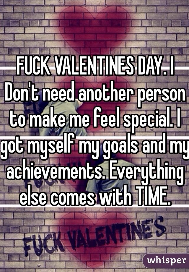 FUCK VALENTINES DAY. I Don't need another person to make me feel special. I got myself my goals and my achievements. Everything else comes with TIME.