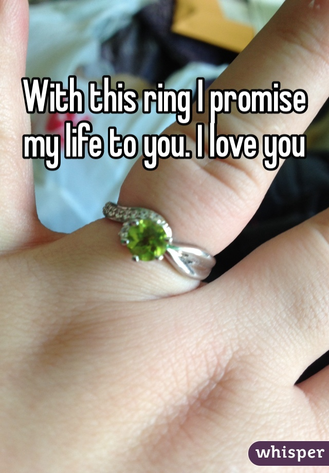 With this ring I promise my life to you. I love you