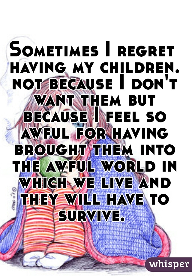 Sometimes I regret having my children. not because I don't want them but because I feel so awful for having brought them into the awful world in which we live and they will have to survive.