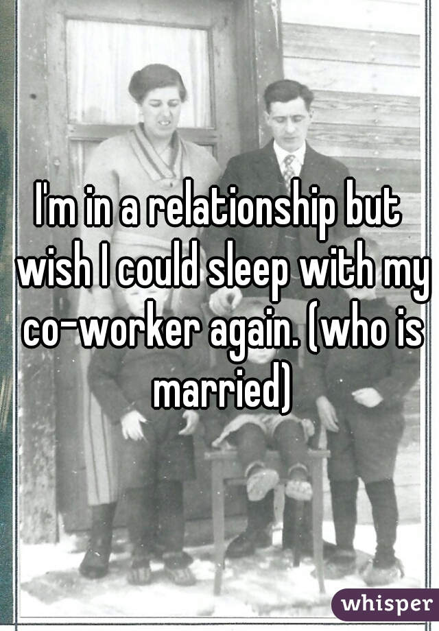 I'm in a relationship but wish I could sleep with my co-worker again. (who is married)