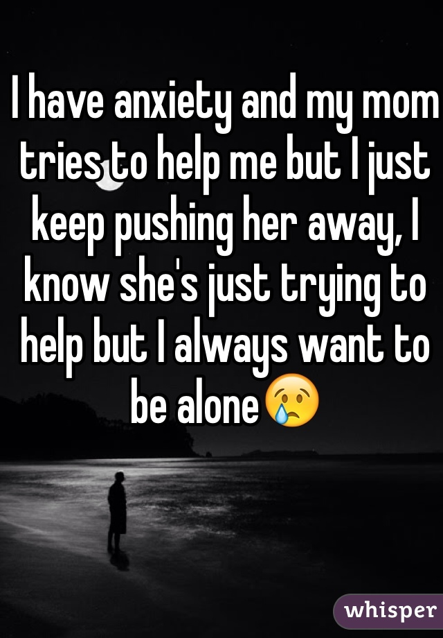 I have anxiety and my mom tries to help me but I just keep pushing her away, I know she's just trying to help but I always want to be alone😢