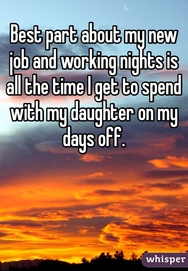 Best part about my new job and working nights is all the time I get to spend with my daughter on my days off.