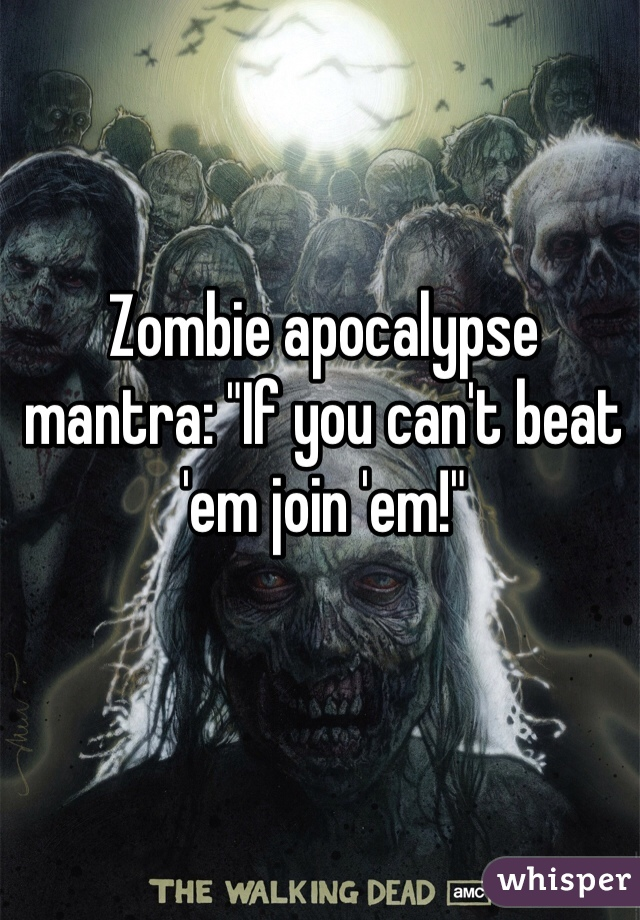"""Zombie apocalypse mantra: """"If you can't beat 'em join 'em!"""""""