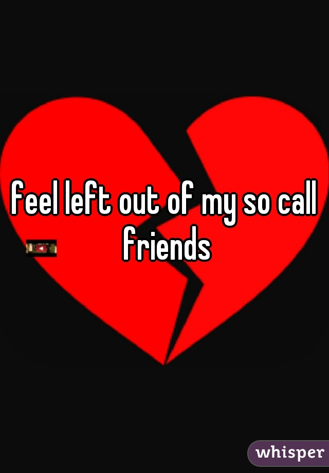 feel left out of my so call friends