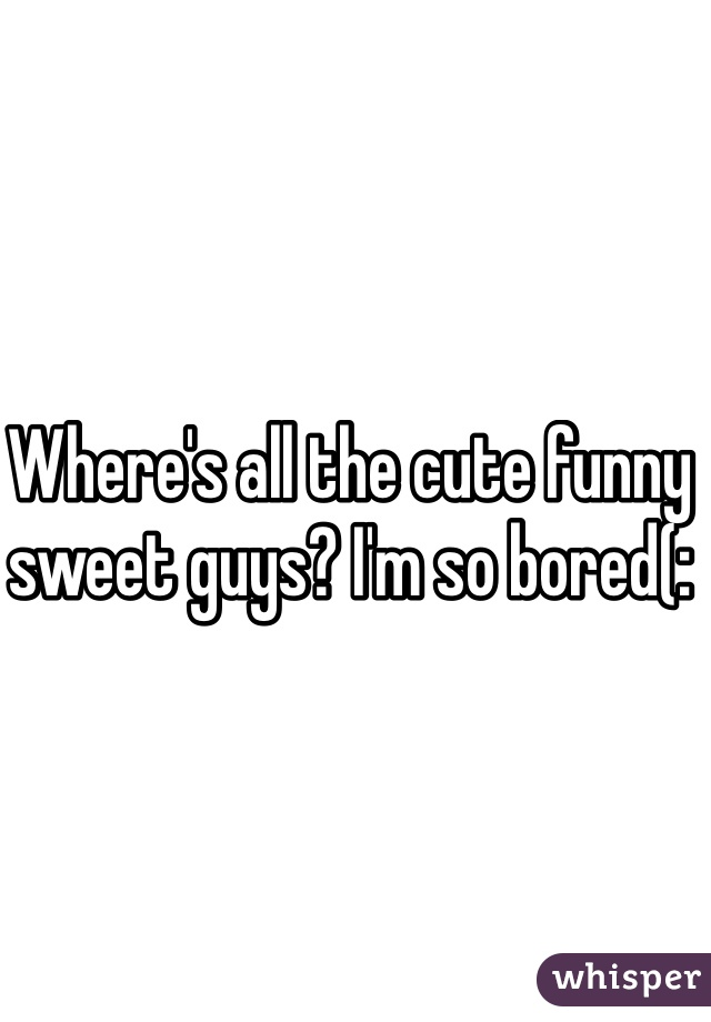 Where's all the cute funny sweet guys? I'm so bored(: