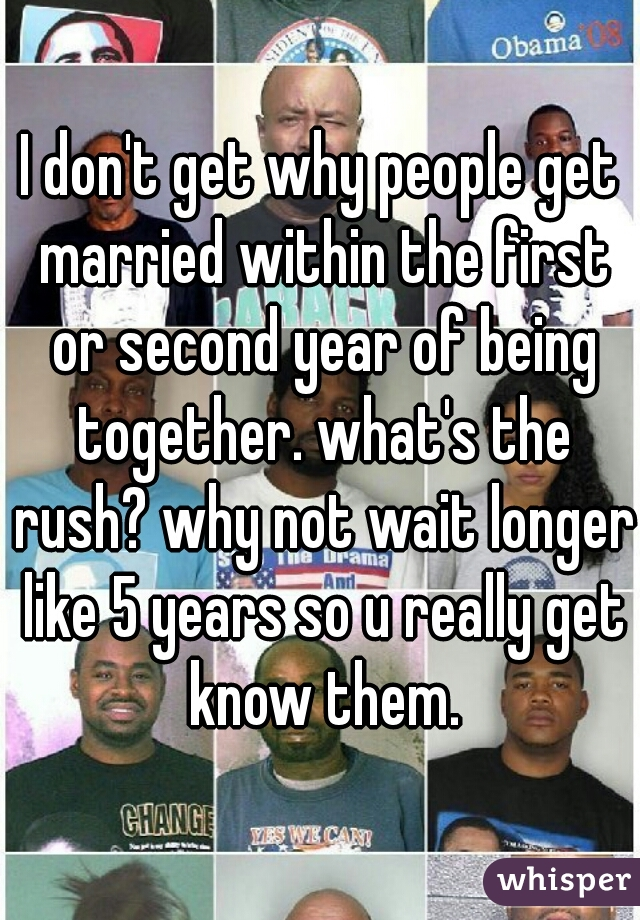 I don't get why people get married within the first or second year of being together. what's the rush? why not wait longer like 5 years so u really get know them.
