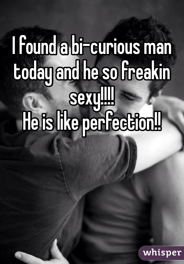 I found a bi-curious man today and he so freakin sexy!!!!  He is like perfection!!