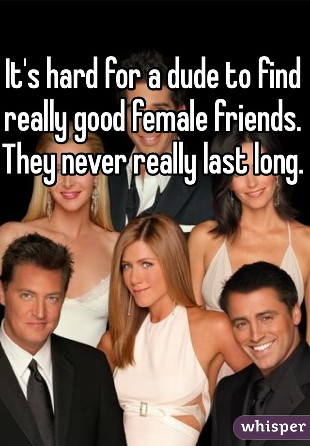 It's hard for a dude to find really good female friends. They never really last long.