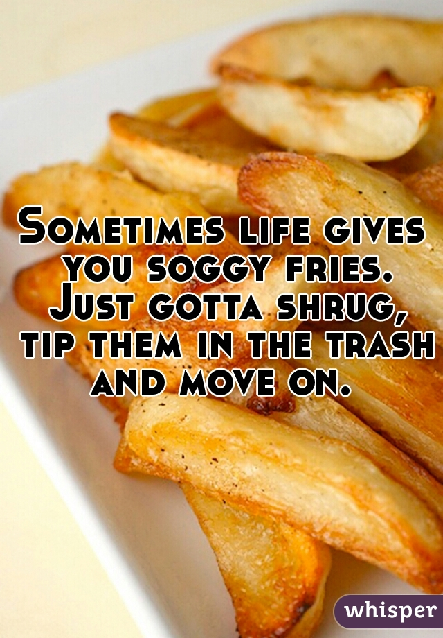 Sometimes life gives you soggy fries. Just gotta shrug, tip them in the trash and move on.