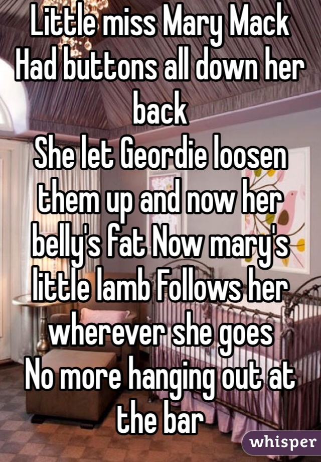 Little miss Mary Mack  Had buttons all down her back  She let Geordie loosen them up and now her belly's fat Now mary's little lamb Follows her wherever she goes  No more hanging out at the bar