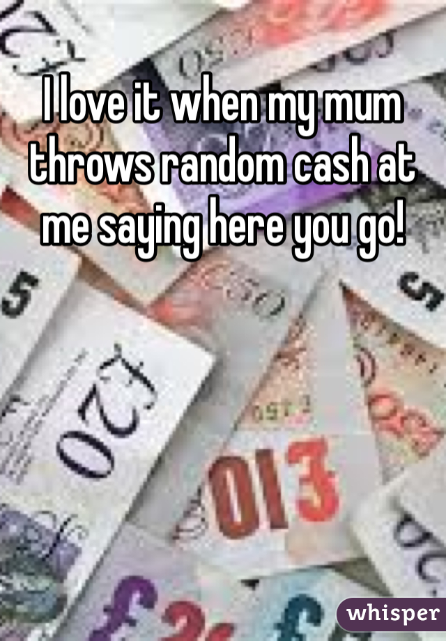 I love it when my mum throws random cash at me saying here you go!