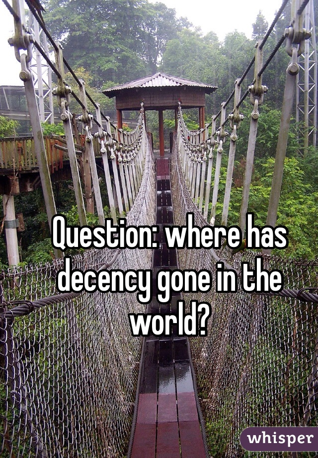 Question: where has decency gone in the world?