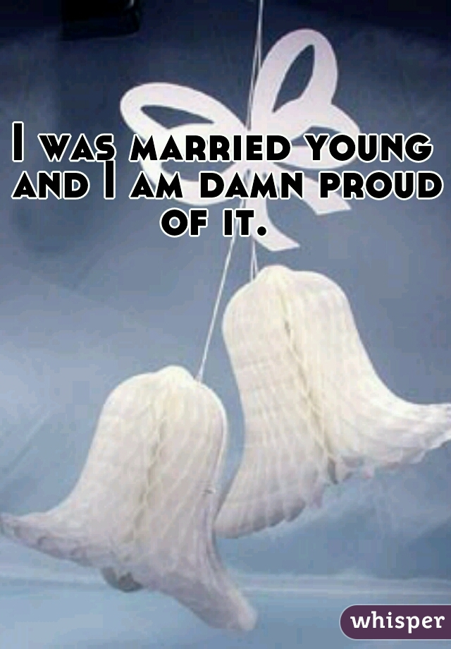 I was married young and I am damn proud of it.