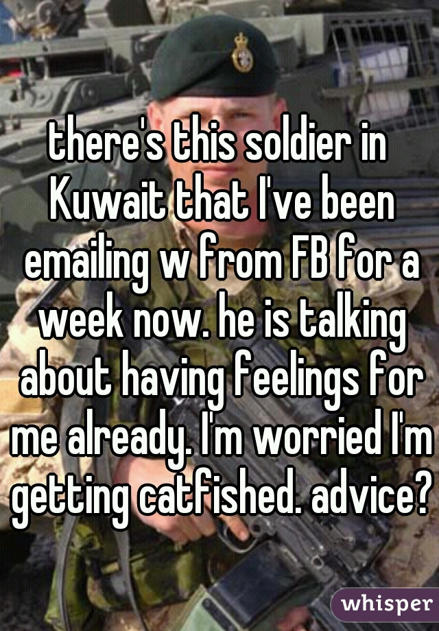 there's this soldier in Kuwait that I've been emailing w from FB for a week now. he is talking about having feelings for me already. I'm worried I'm getting catfished. advice?