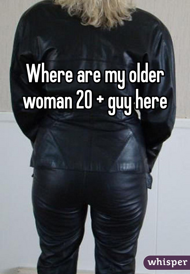 Where are my older woman 20 + guy here