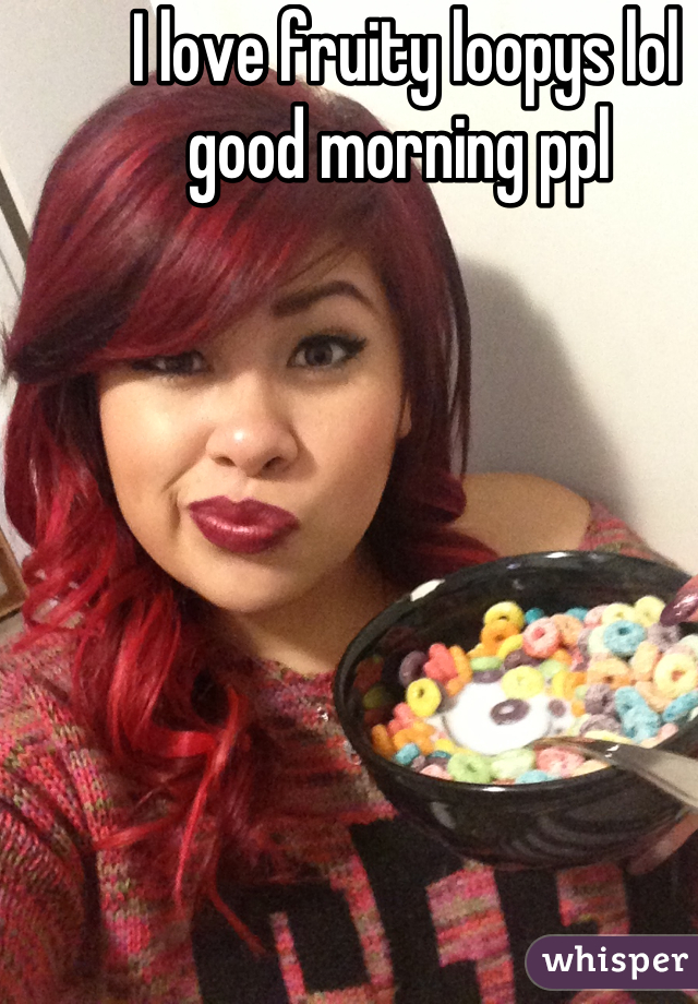 I love fruity loopys lol good morning ppl