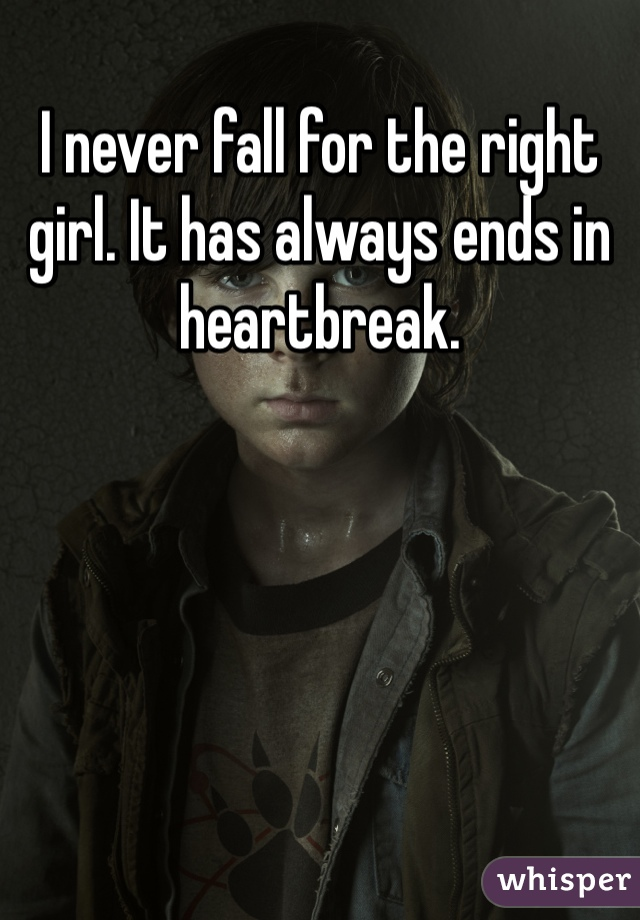 I never fall for the right girl. It has always ends in heartbreak.