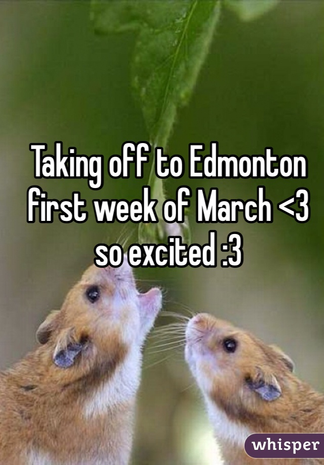 Taking off to Edmonton first week of March <3 so excited :3