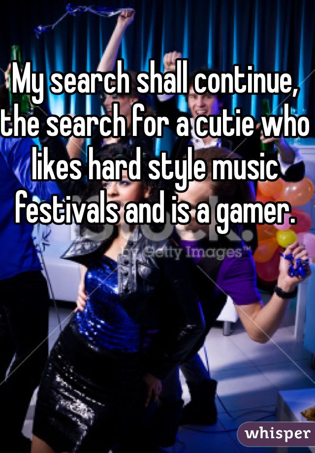My search shall continue, the search for a cutie who likes hard style music festivals and is a gamer.