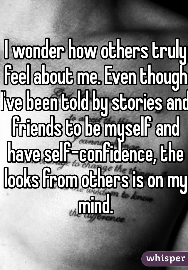 I wonder how others truly feel about me. Even though I've been told by stories and friends to be myself and have self-confidence, the looks from others is on my mind.