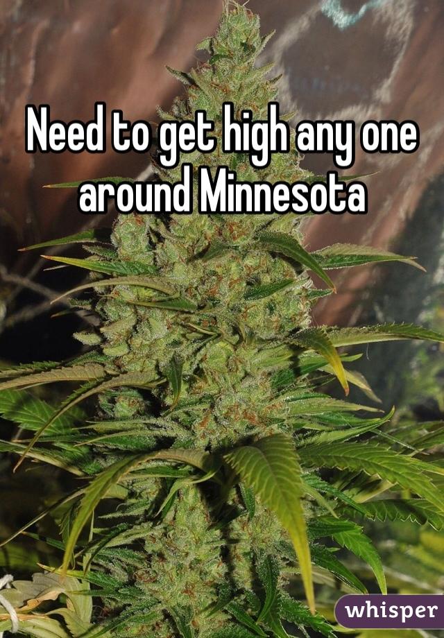 Need to get high any one around Minnesota