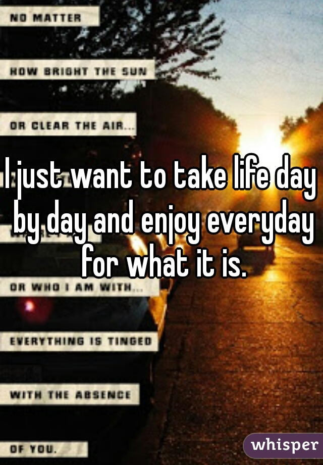 I just want to take life day by day and enjoy everyday for what it is.