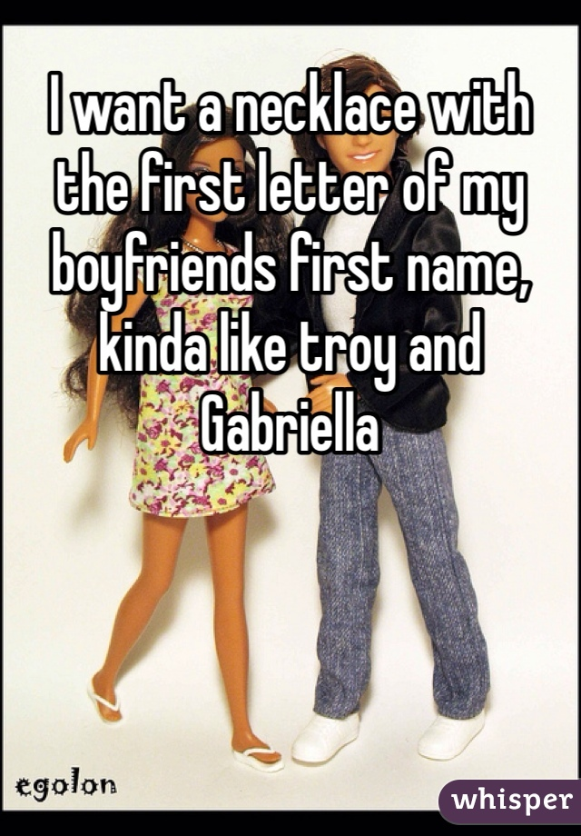 I want a necklace with the first letter of my boyfriends first name, kinda like troy and Gabriella