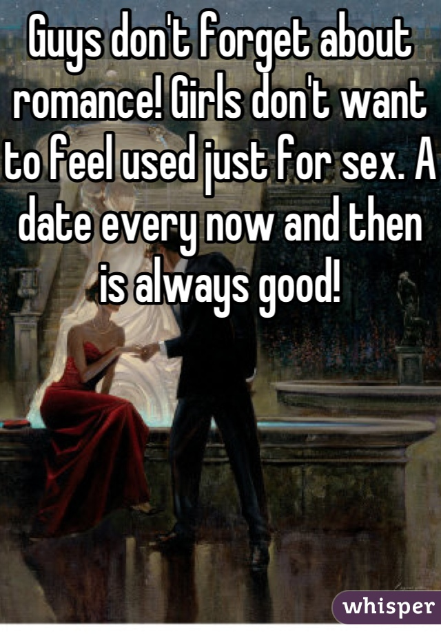Guys don't forget about romance! Girls don't want to feel used just for sex. A date every now and then is always good!