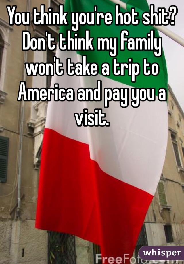 You think you're hot shit? Don't think my family won't take a trip to America and pay you a visit.