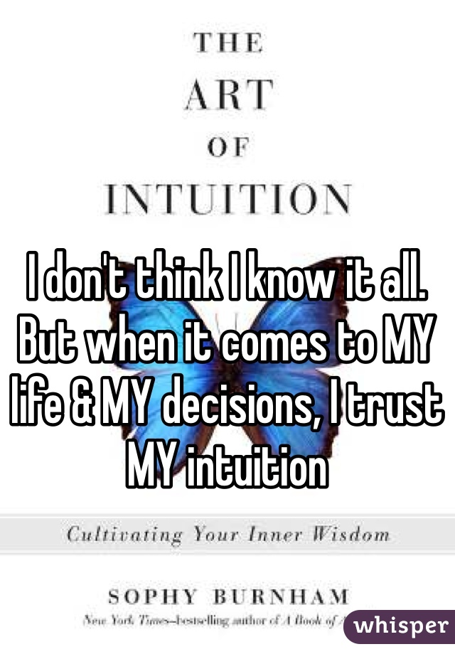 I don't think I know it all. But when it comes to MY life & MY decisions, I trust MY intuition