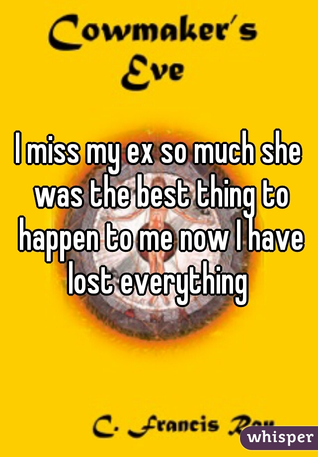 I miss my ex so much she was the best thing to happen to me now I have lost everything