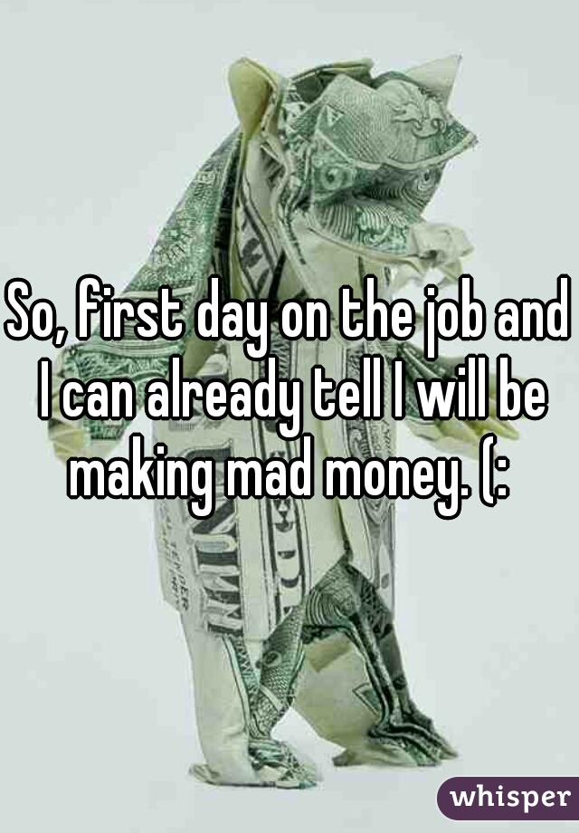 So, first day on the job and I can already tell I will be making mad money. (: