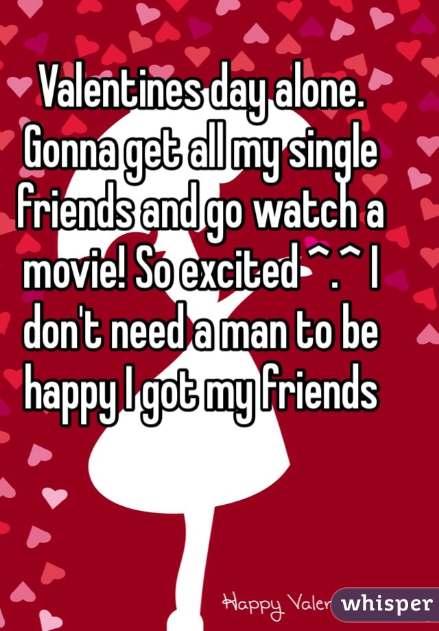 Valentines day alone. Gonna get all my single friends and go watch a movie! So excited ^.^ I don't need a man to be happy I got my friends