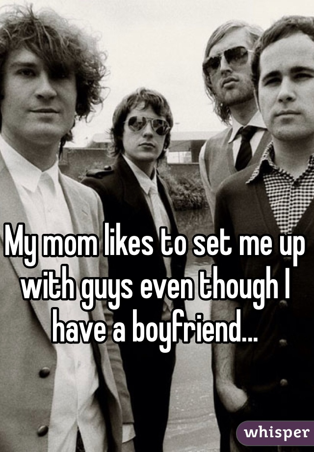 My mom likes to set me up with guys even though I have a boyfriend...