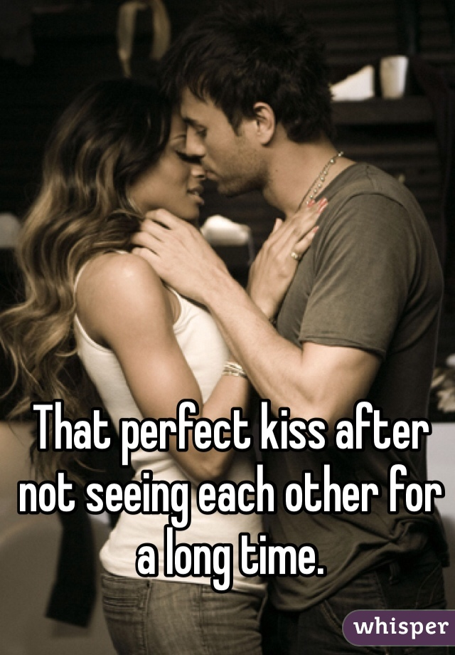 That perfect kiss after not seeing each other for a long time.