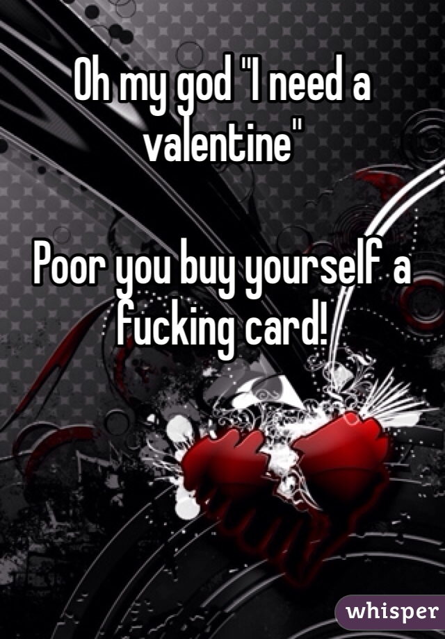 "Oh my god ""I need a valentine""   Poor you buy yourself a fucking card!"